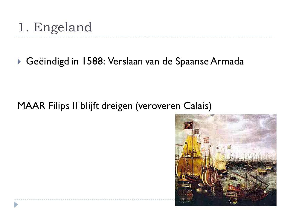 1. Engeland  Geëindigd in 1588: Verslaan van de Spaanse Armada MAAR Filips II blijft dreigen (veroveren Calais)