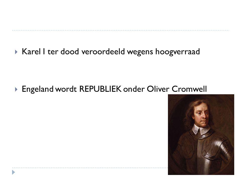 Karel I ter dood veroordeeld wegens hoogverraad  Engeland wordt REPUBLIEK onder Oliver Cromwell