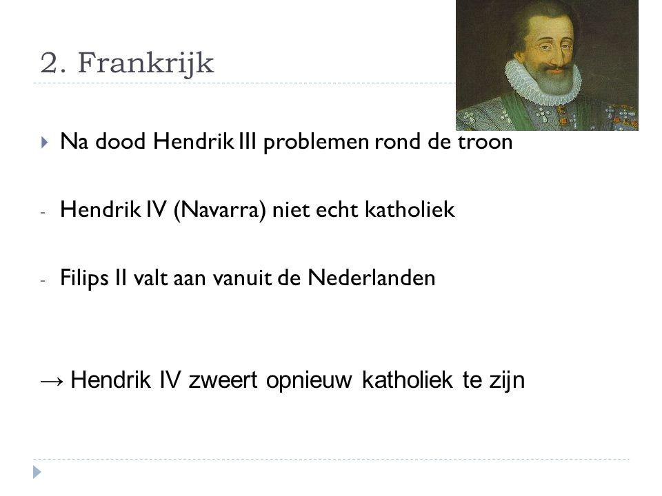 2. Frankrijk  Na dood Hendrik III problemen rond de troon - Hendrik IV (Navarra) niet echt katholiek - Filips II valt aan vanuit de Nederlanden → Hen