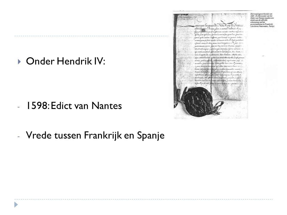  Onder Hendrik IV: - 1598: Edict van Nantes - Vrede tussen Frankrijk en Spanje