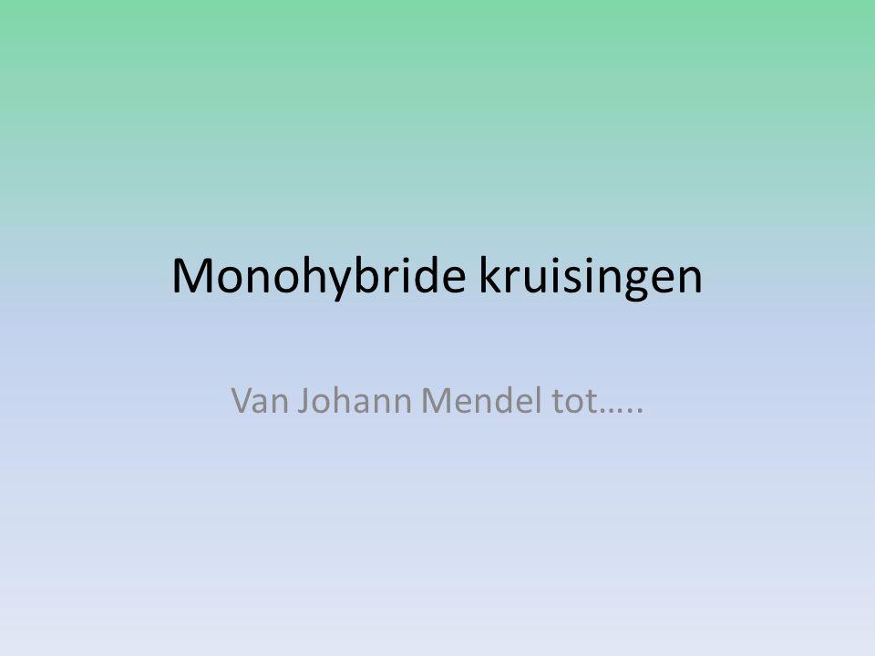 Monohybride kruisingen Van Johann Mendel tot…..