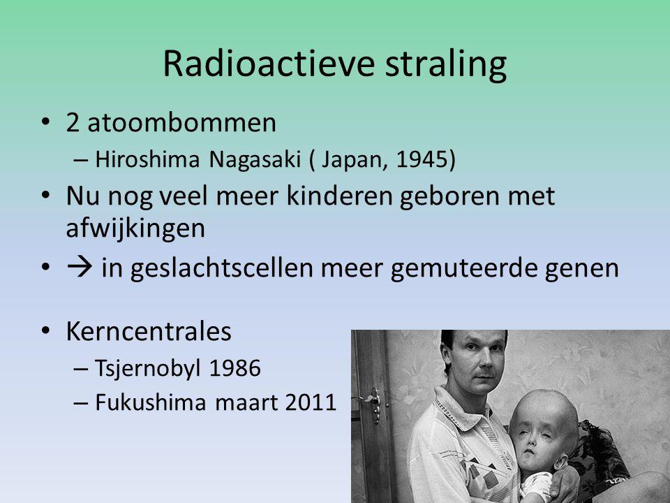 Radioactieve straling 2 atoombommen – Hiroshima Nagasaki ( Japan, 1945) Nu nog veel meer kinderen geboren met afwijkingen  in geslachtscellen meer ge