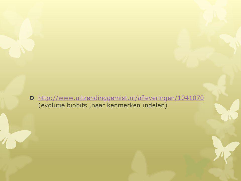  http://www.uitzendinggemist.nl/afleveringen/1041070 (evolutie biobits,naar kenmerken indelen) http://www.uitzendinggemist.nl/afleveringen/1041070
