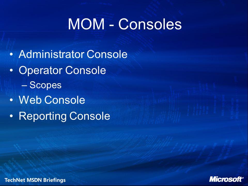 MOM - Consoles Administrator Console Operator Console –Scopes Web Console Reporting Console