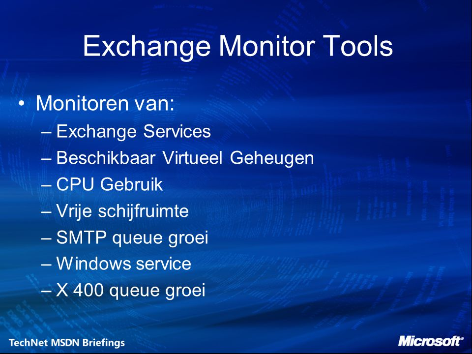 Exchange Monitor Tools Monitoren van: –Exchange Services –Beschikbaar Virtueel Geheugen –CPU Gebruik –Vrije schijfruimte –SMTP queue groei –Windows se