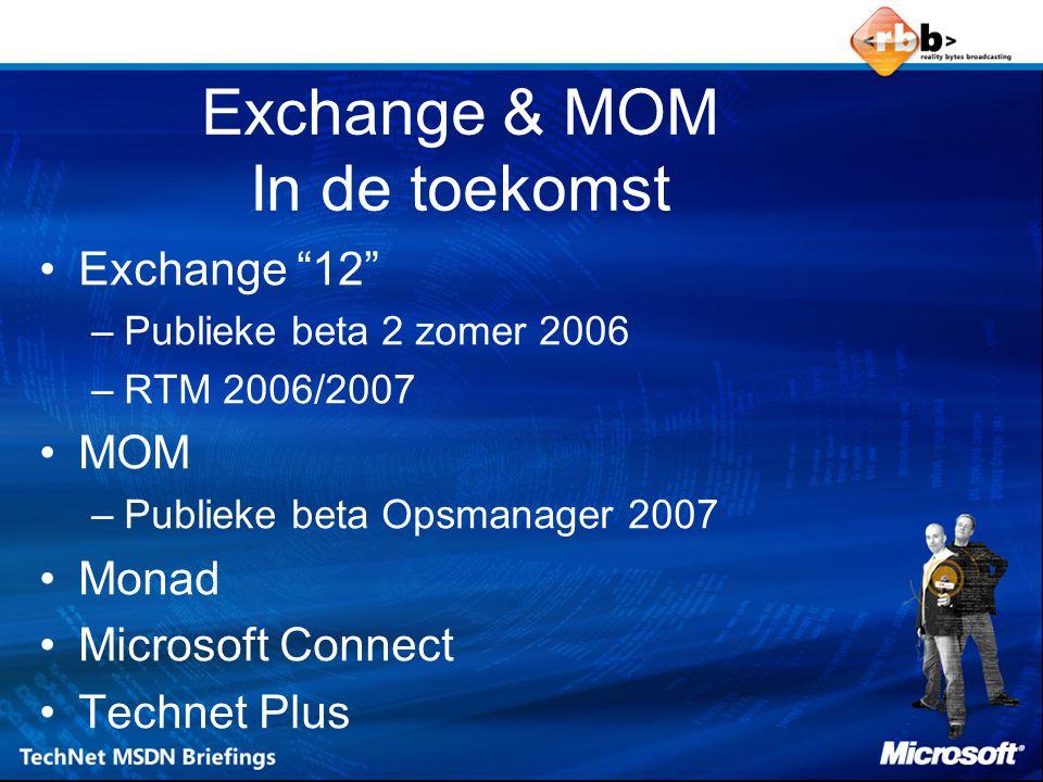 Exchange & MOM In de toekomst Exchange 12 –Publieke beta 2 zomer 2006 –RTM 2006/2007 MOM –Publieke beta Opsmanager 2007 Monad Microsoft Connect Technet Plus