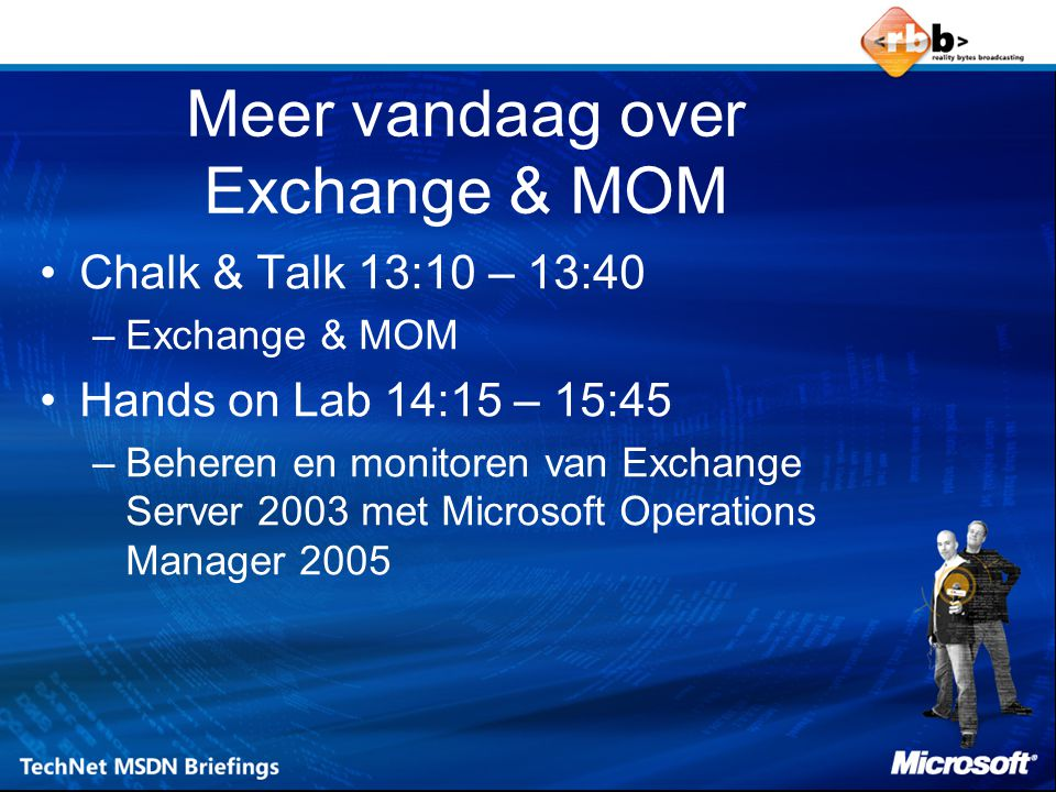 Meer vandaag over Exchange & MOM Chalk & Talk 13:10 – 13:40 –Exchange & MOM Hands on Lab 14:15 – 15:45 –Beheren en monitoren van Exchange Server 2003