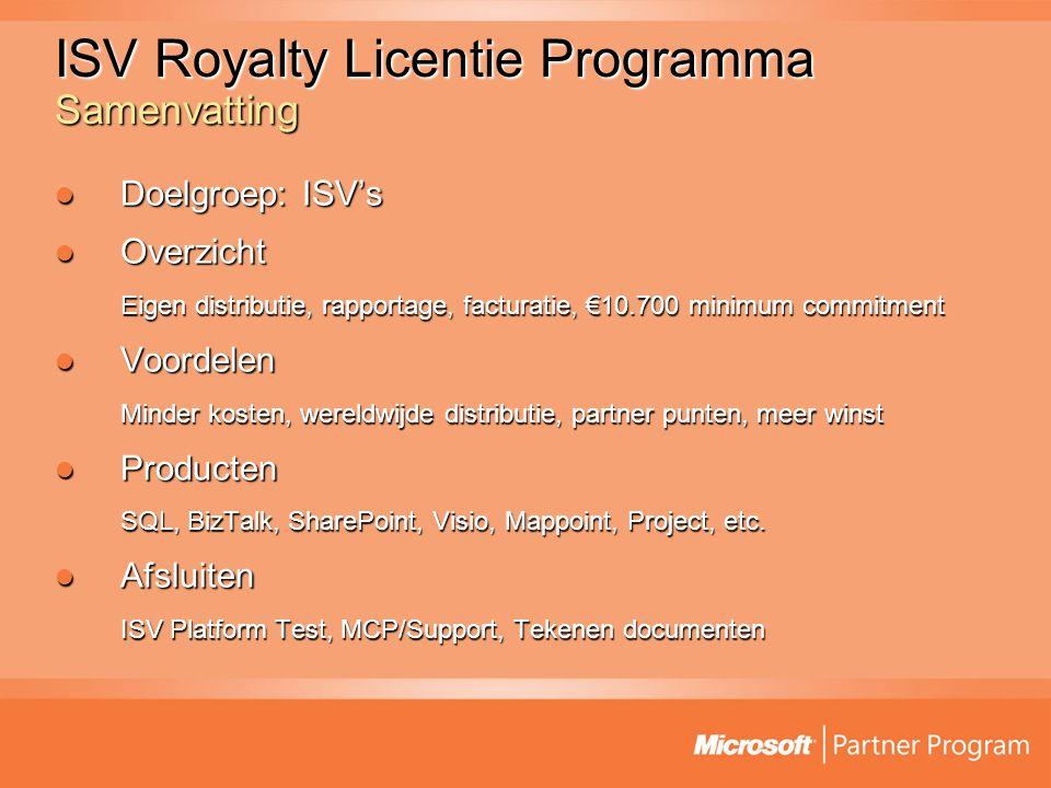 ISV Royalty Licentie Programma Samenvatting Doelgroep: ISV's Doelgroep: ISV's Overzicht Overzicht Eigen distributie, rapportage, facturatie, €10.700 minimum commitment Voordelen Voordelen Minder kosten, wereldwijde distributie, partner punten, meer winst Producten Producten SQL, BizTalk, SharePoint, Visio, Mappoint, Project, etc.