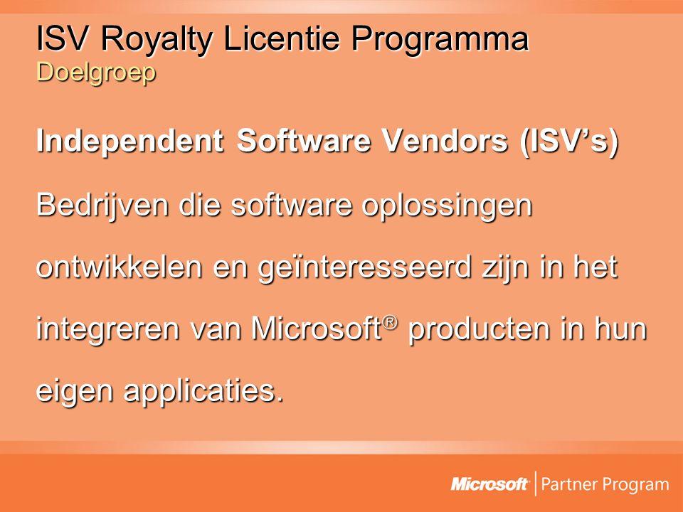 ISV Royalty Licentie Programma Doelgroep Independent Software Vendors (ISV's) Bedrijven die software oplossingen ontwikkelen en geïnteresseerd zijn in het integreren van Microsoft  producten in hun eigen applicaties.
