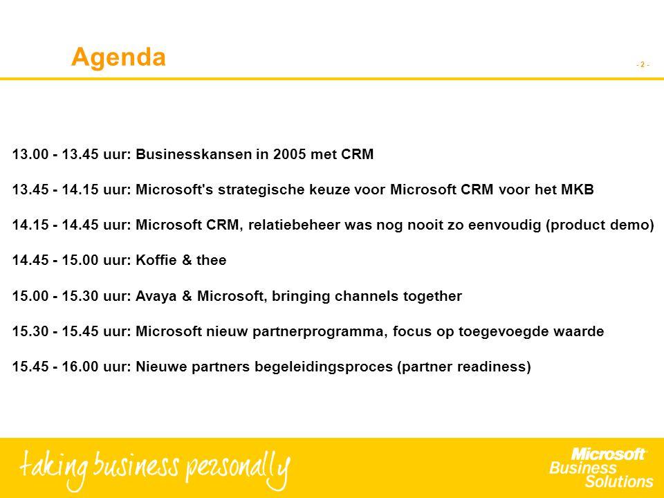 - 2 - Agenda 13.00 - 13.45 uur: Businesskansen in 2005 met CRM 13.45 - 14.15 uur: Microsoft s strategische keuze voor Microsoft CRM voor het MKB 14.15 - 14.45 uur: Microsoft CRM, relatiebeheer was nog nooit zo eenvoudig (product demo) 14.45 - 15.00 uur: Koffie & thee 15.00 - 15.30 uur: Avaya & Microsoft, bringing channels together 15.30 - 15.45 uur: Microsoft nieuw partnerprogramma, focus op toegevoegde waarde 15.45 - 16.00 uur: Nieuwe partners begeleidingsproces (partner readiness)