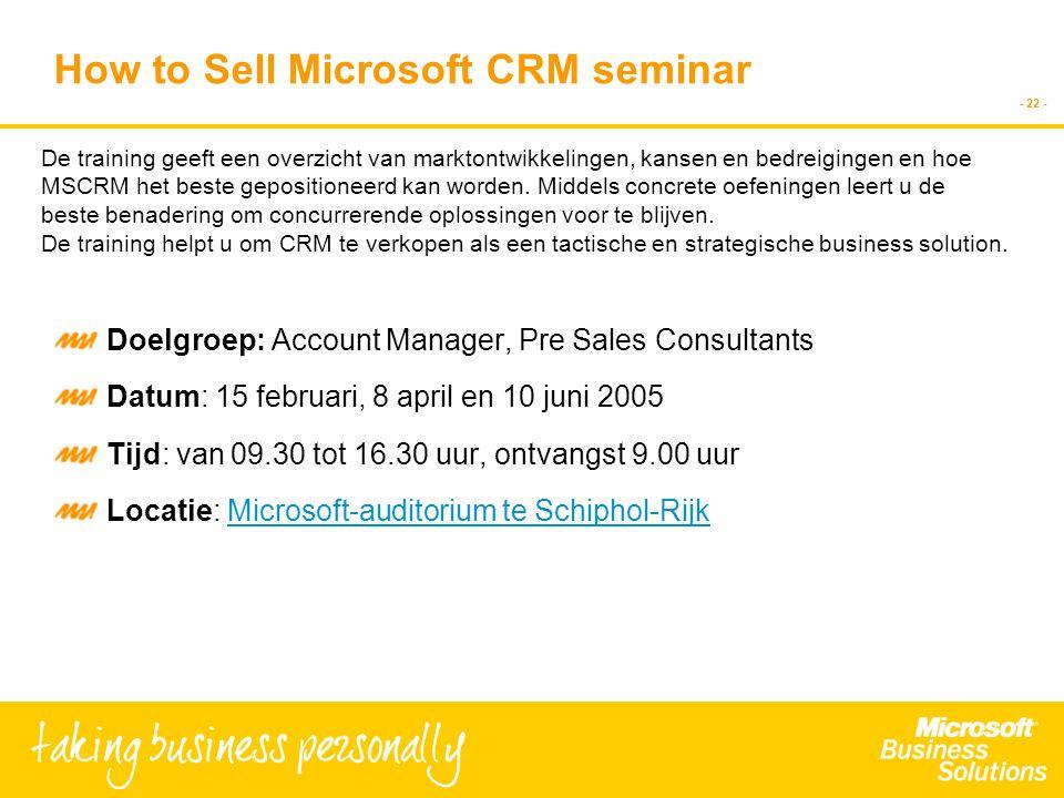 - 22 - How to Sell Microsoft CRM seminar Doelgroep: Account Manager, Pre Sales Consultants Datum: 15 februari, 8 april en 10 juni 2005 Tijd: van 09.30 tot 16.30 uur, ontvangst 9.00 uur Locatie: Microsoft-auditorium te Schiphol-RijkMicrosoft-auditorium te Schiphol-Rijk De training geeft een overzicht van marktontwikkelingen, kansen en bedreigingen en hoe MSCRM het beste gepositioneerd kan worden.