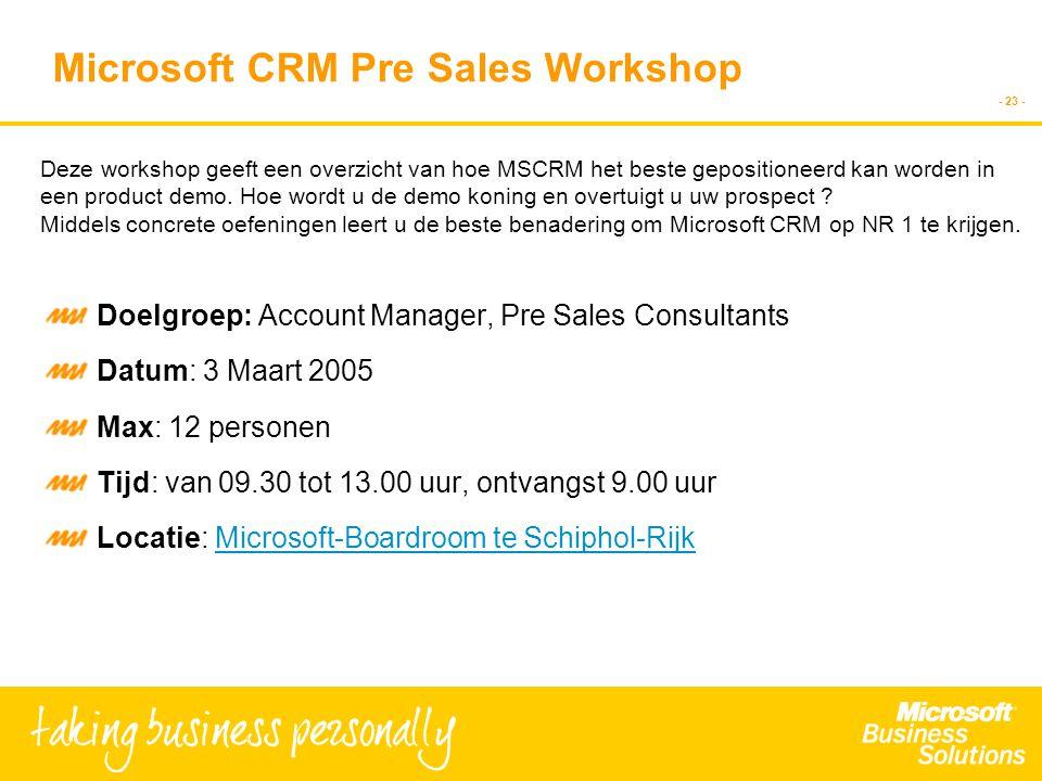 - 23 - Microsoft CRM Pre Sales Workshop Doelgroep: Account Manager, Pre Sales Consultants Datum: 3 Maart 2005 Max: 12 personen Tijd: van 09.30 tot 13.00 uur, ontvangst 9.00 uur Locatie: Microsoft-Boardroom te Schiphol-RijkMicrosoft-Boardroom te Schiphol-Rijk Deze workshop geeft een overzicht van hoe MSCRM het beste gepositioneerd kan worden in een product demo.