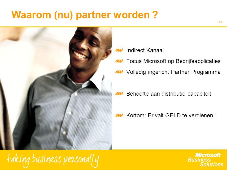 - 44 - Waarom (nu) partner worden ? Indirect Kanaal Focus Microsoft op Bedrijfsapplicaties Volledig ingericht Partner Programma Behoefte aan distribut