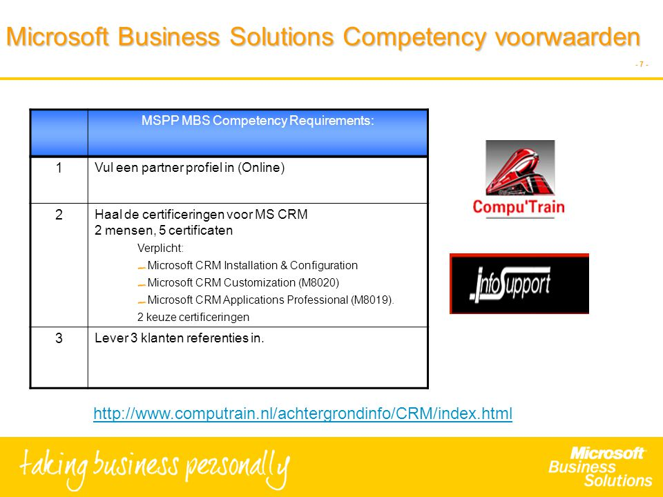 - 7 - Microsoft Business Solutions Competency voorwaarden MSPP MBS Competency Requirements: 1 Vul een partner profiel in (Online) 2 Haal de certificeringen voor MS CRM 2 mensen, 5 certificaten Verplicht: Microsoft CRM Installation & Configuration Microsoft CRM Customization (M8020) Microsoft CRM Applications Professional (M8019).