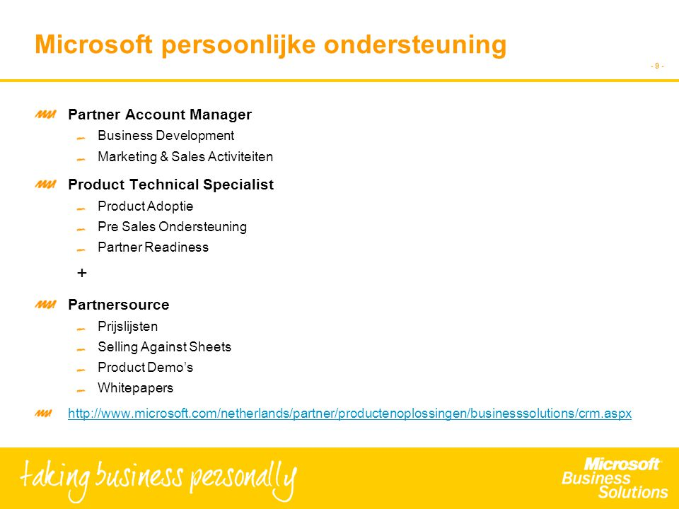 - 9 - Microsoft persoonlijke ondersteuning Partner Account Manager Business Development Marketing & Sales Activiteiten Product Technical Specialist Product Adoptie Pre Sales Ondersteuning Partner Readiness + Partnersource Prijslijsten Selling Against Sheets Product Demo's Whitepapers http://www.microsoft.com/netherlands/partner/productenoplossingen/businesssolutions/crm.aspx