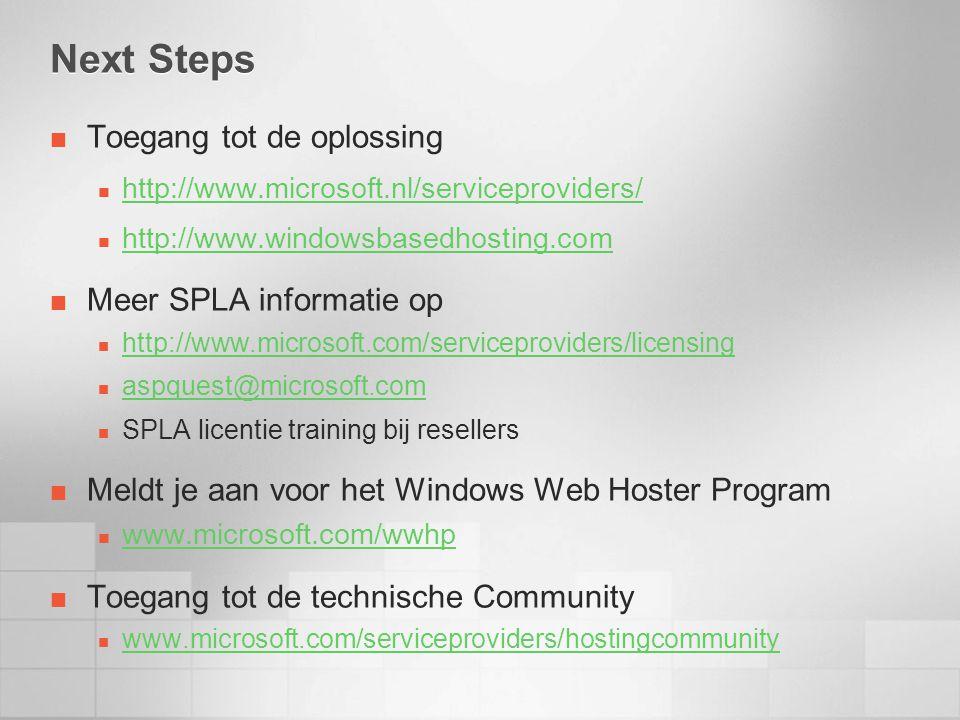Next Steps Toegang tot de oplossing http://www.microsoft.nl/serviceproviders/ http://www.windowsbasedhosting.com Meer SPLA informatie op http://www.microsoft.com/serviceproviders/licensing aspquest@microsoft.com SPLA licentie training bij resellers Meldt je aan voor het Windows Web Hoster Program www.microsoft.com/wwhp Toegang tot de technische Community www.microsoft.com/serviceproviders/hostingcommunity