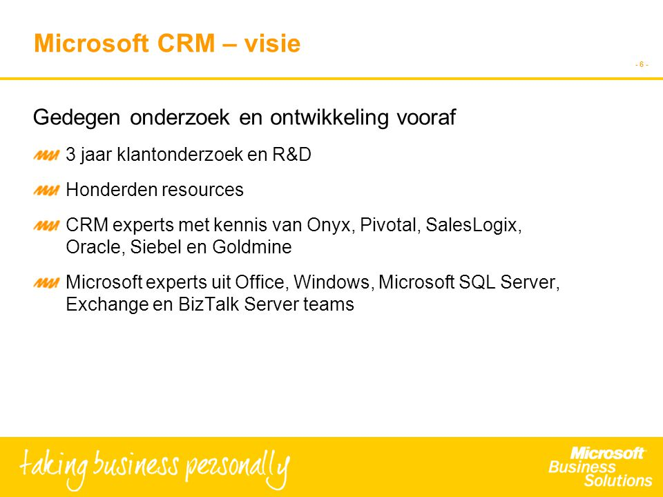 - 6 - Microsoft CRM – visie Gedegen onderzoek en ontwikkeling vooraf 3 jaar klantonderzoek en R&D Honderden resources CRM experts met kennis van Onyx, Pivotal, SalesLogix, Oracle, Siebel en Goldmine Microsoft experts uit Office, Windows, Microsoft SQL Server, Exchange en BizTalk Server teams