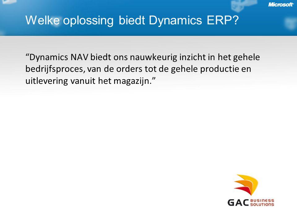 Dynamics NAV biedt ons nauwkeurig inzicht in het gehele bedrijfsproces, van de orders tot de gehele productie en uitlevering vanuit het magazijn. Welke oplossing biedt Dynamics ERP?