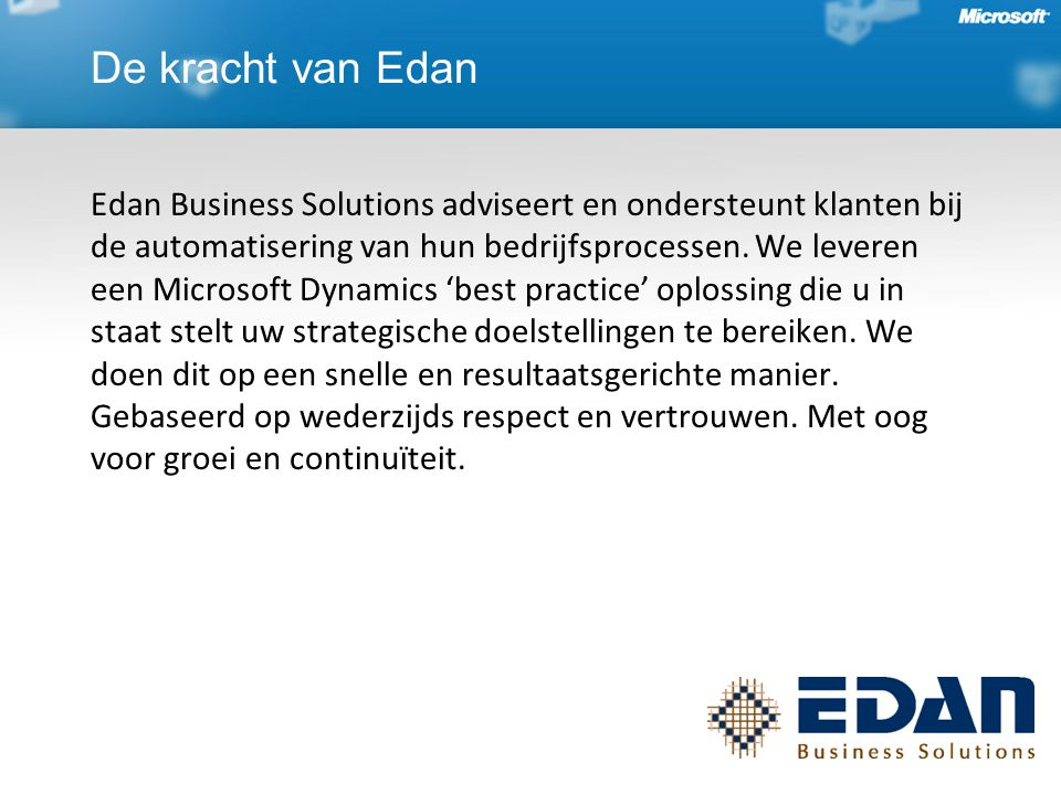 De kracht van Edan Edan Business Solutions adviseert en ondersteunt klanten bij de automatisering van hun bedrijfsprocessen. We leveren een Microsoft