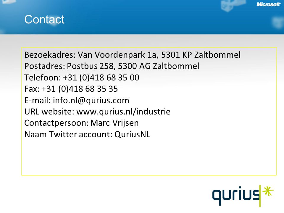 Bezoekadres: Van Voordenpark 1a, 5301 KP Zaltbommel Postadres: Postbus 258, 5300 AG Zaltbommel Telefoon: +31 (0)418 68 35 00 Fax: +31 (0)418 68 35 35 E-mail: info.nl@qurius.com URL website: www.qurius.nl/industrie Contactpersoon: Marc Vrijsen Naam Twitter account: QuriusNL Contact