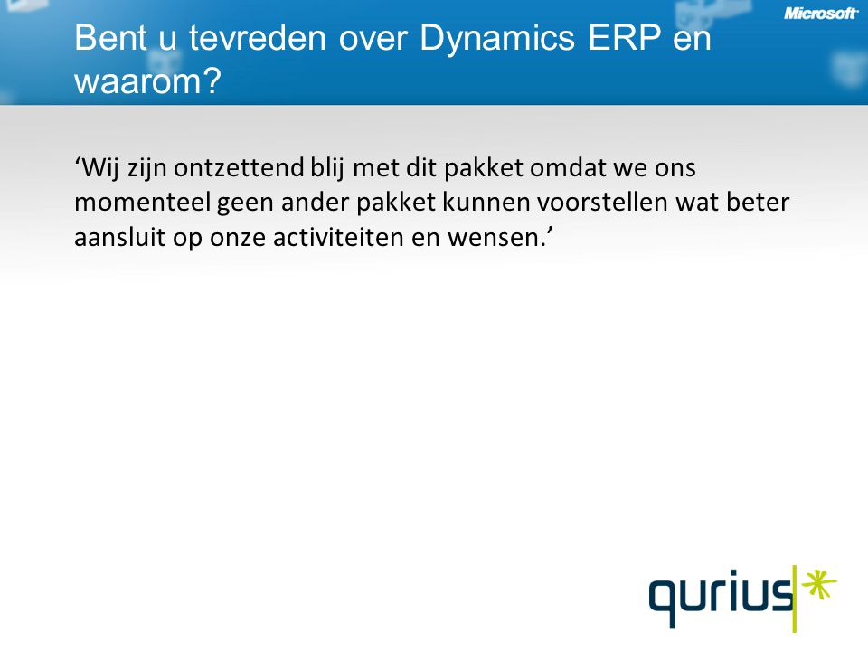 'Wij zijn ontzettend blij met dit pakket omdat we ons momenteel geen ander pakket kunnen voorstellen wat beter aansluit op onze activiteiten en wensen.' Bent u tevreden over Dynamics ERP en waarom