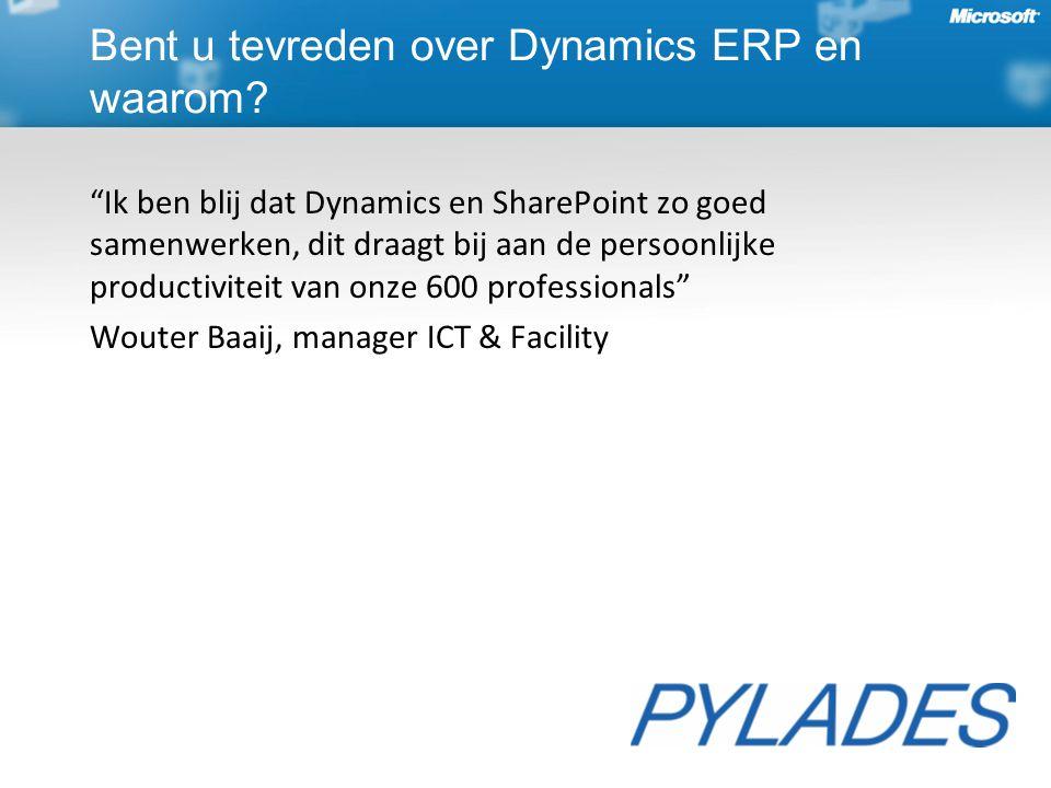 Ik ben blij dat Dynamics en SharePoint zo goed samenwerken, dit draagt bij aan de persoonlijke productiviteit van onze 600 professionals Wouter Baaij, manager ICT & Facility Bent u tevreden over Dynamics ERP en waarom?