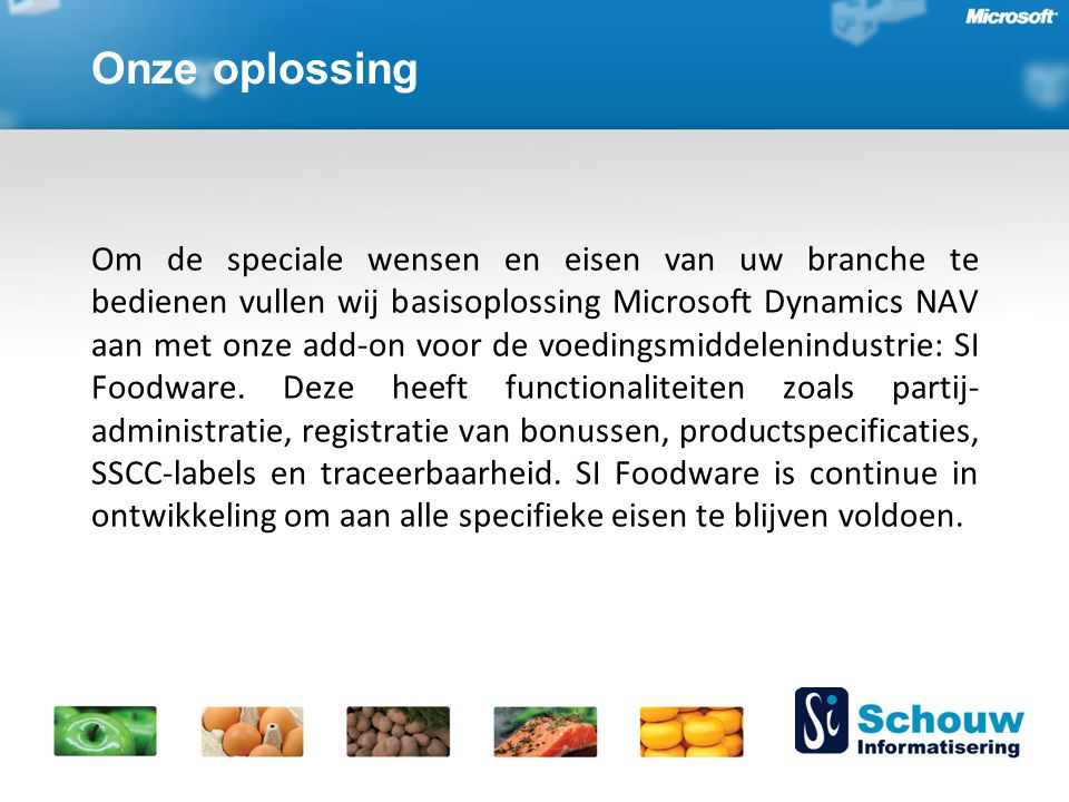 Onze oplossing Om de speciale wensen en eisen van uw branche te bedienen vullen wij basisoplossing Microsoft Dynamics NAV aan met onze add-on voor de voedingsmiddelenindustrie: SI Foodware.