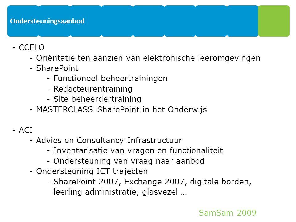 SamSam 2009 Ondersteuningsaanbod 19 -CCELO -Oriëntatie ten aanzien van elektronische leeromgevingen -SharePoint -Functioneel beheertrainingen -Redacteurentraining -Site beheerdertraining -MASTERCLASS SharePoint in het Onderwijs -ACI -Advies en Consultancy Infrastructuur -Inventarisatie van vragen en functionaliteit -Ondersteuning van vraag naar aanbod -Ondersteuning ICT trajecten -SharePoint 2007, Exchange 2007, digitale borden, leerling administratie, glasvezel …