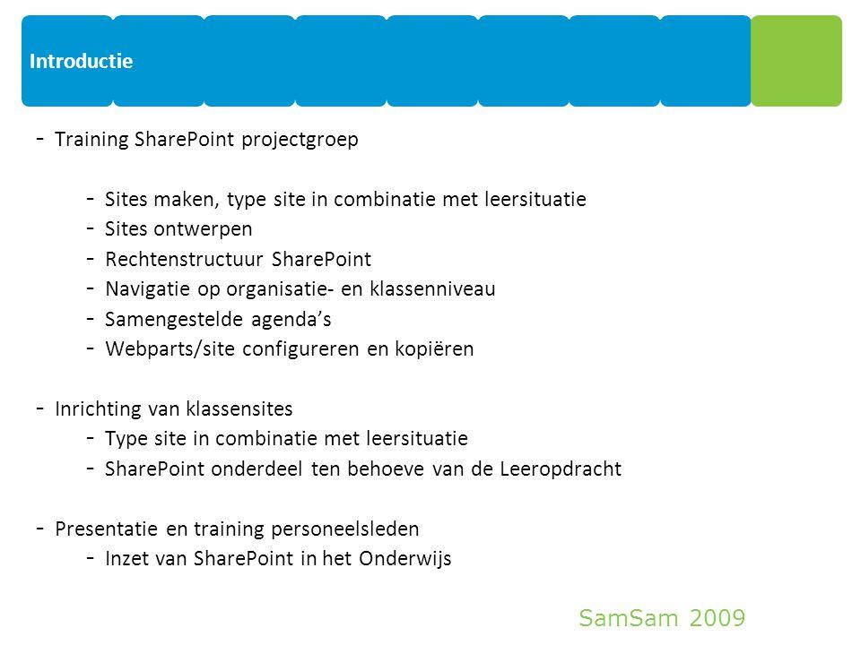 SamSam 2009 Introductie 3 - Training SharePoint projectgroep - Sites maken, type site in combinatie met leersituatie - Sites ontwerpen - Rechtenstructuur SharePoint - Navigatie op organisatie- en klassenniveau - Samengestelde agenda's - Webparts/site configureren en kopiëren - Inrichting van klassensites - Type site in combinatie met leersituatie - SharePoint onderdeel ten behoeve van de Leeropdracht - Presentatie en training personeelsleden - Inzet van SharePoint in het Onderwijs