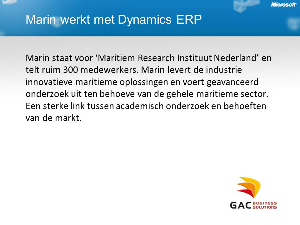 Marin werkt met Dynamics ERP Marin staat voor 'Maritiem Research Instituut Nederland' en telt ruim 300 medewerkers. Marin levert de industrie innovati