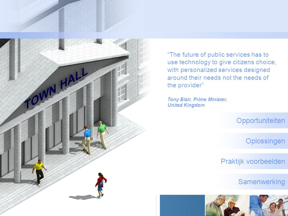 Opportuniteiten Oplossingen Praktijk voorbeelden Samenwerking The future of public services has to use technology to give citizens choice, with personalized services designed around their needs not the needs of the provider Tony Blair, Prime Minister, United Kingdom