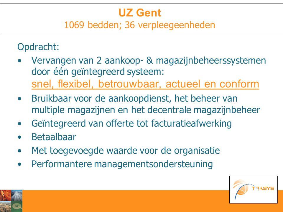 UZ Gent 1069 bedden; 36 verpleegeenheden Opdracht: Vervangen van 2 aankoop- & magazijnbeheerssystemen door één geïntegreerd systeem: snel, flexibel, betrouwbaar, actueel en conform Bruikbaar voor de aankoopdienst, het beheer van multiple magazijnen en het decentrale magazijnbeheer Geïntegreerd van offerte tot facturatieafwerking Betaalbaar Met toegevoegde waarde voor de organisatie Performantere managementsondersteuning
