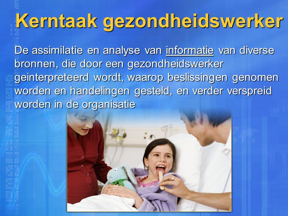 Kerntaak gezondheidswerker De assimilatie en analyse van informatie van diverse bronnen, die door een gezondheidswerker geinterpreteerd wordt, waarop beslissingen genomen worden en handelingen gesteld, en verder verspreid worden in de organisatie