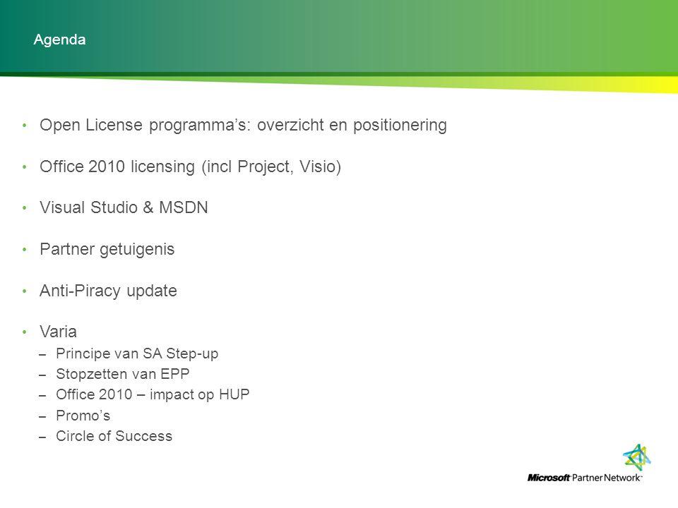 Open License programma's: overzicht en positionering Office 2010 licensing (incl Project, Visio) Visual Studio & MSDN Partner getuigenis Anti-Piracy update Varia – Principe van SA Step-up – Stopzetten van EPP – Office 2010 – impact op HUP – Promo's – Circle of Success Agenda