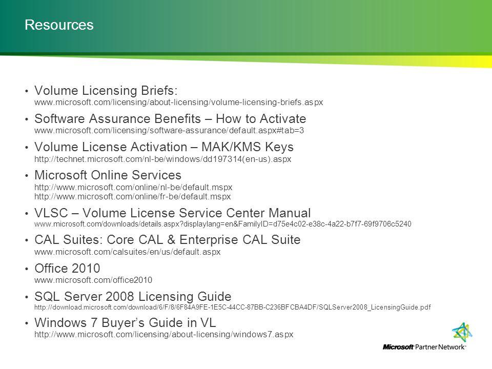 Resources Volume Licensing Briefs: www.microsoft.com/licensing/about-licensing/volume-licensing-briefs.aspx Software Assurance Benefits – How to Activate www.microsoft.com/licensing/software-assurance/default.aspx#tab=3 Volume License Activation – MAK/KMS Keys http://technet.microsoft.com/nl-be/windows/dd197314(en-us).aspx Microsoft Online Services http://www.microsoft.com/online/nl-be/default.mspx http://www.microsoft.com/online/fr-be/default.mspx VLSC – Volume License Service Center Manual www.microsoft.com/downloads/details.aspx?displaylang=en&FamilyID=d75e4c02-e38c-4a22-b7f7-69f9706c5240 CAL Suites: Core CAL & Enterprise CAL Suite www.microsoft.com/calsuites/en/us/default.aspx Office 2010 www.microsoft.com/office2010 SQL Server 2008 Licensing Guide http://download.microsoft.com/download/6/F/8/6F84A9FE-1E5C-44CC-87BB-C236BFCBA4DF/SQLServer2008_LicensingGuide.pdf Windows 7 Buyer's Guide in VL http://www.microsoft.com/licensing/about-licensing/windows7.aspx