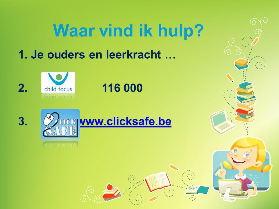 Waar vind ik hulp? 1. Je ouders en leerkracht … 2. 116 000 3. www.clicksafe.be