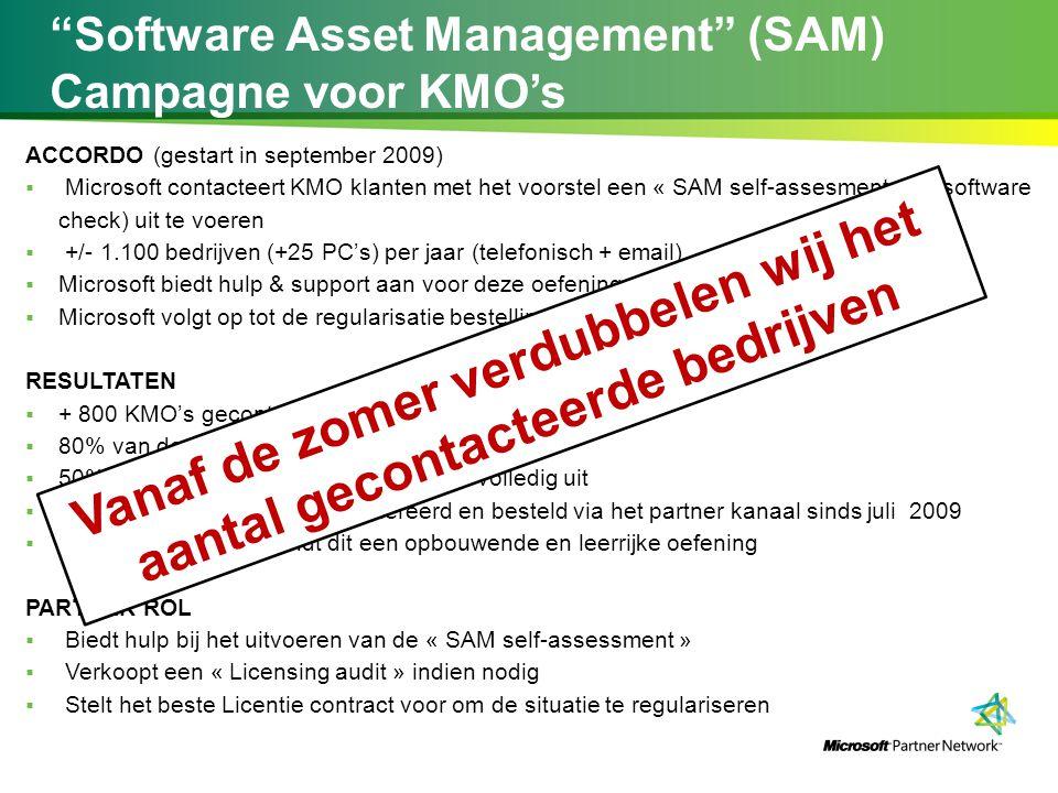Software Asset Management (SAM) Campagne voor KMO's ACCORDO (gestart in september 2009)  Microsoft contacteert KMO klanten met het voorstel een « SAM self-assesment » (= software check) uit te voeren  +/- 1.100 bedrijven (+25 PC's) per jaar (telefonisch + email)  Microsoft biedt hulp & support aan voor deze oefening  Microsoft volgt op tot de regularisatie bestelling (indien nodig) RESULTATEN  + 800 KMO's gecontacteerd  80% van de klanten stemt toe met de oefening  50% voert de « SAM self-assessment » volledig uit  2.200.000 € extra omzet gegenereerd en besteld via het partner kanaal sinds juli 2009  70% van de klanten vindt dit een opbouwende en leerrijke oefening PARTNER ROL  Biedt hulp bij het uitvoeren van de « SAM self-assessment »  Verkoopt een « Licensing audit » indien nodig  Stelt het beste Licentie contract voor om de situatie te regulariseren Vanaf de zomer verdubbelen wij het aantal gecontacteerde bedrijven