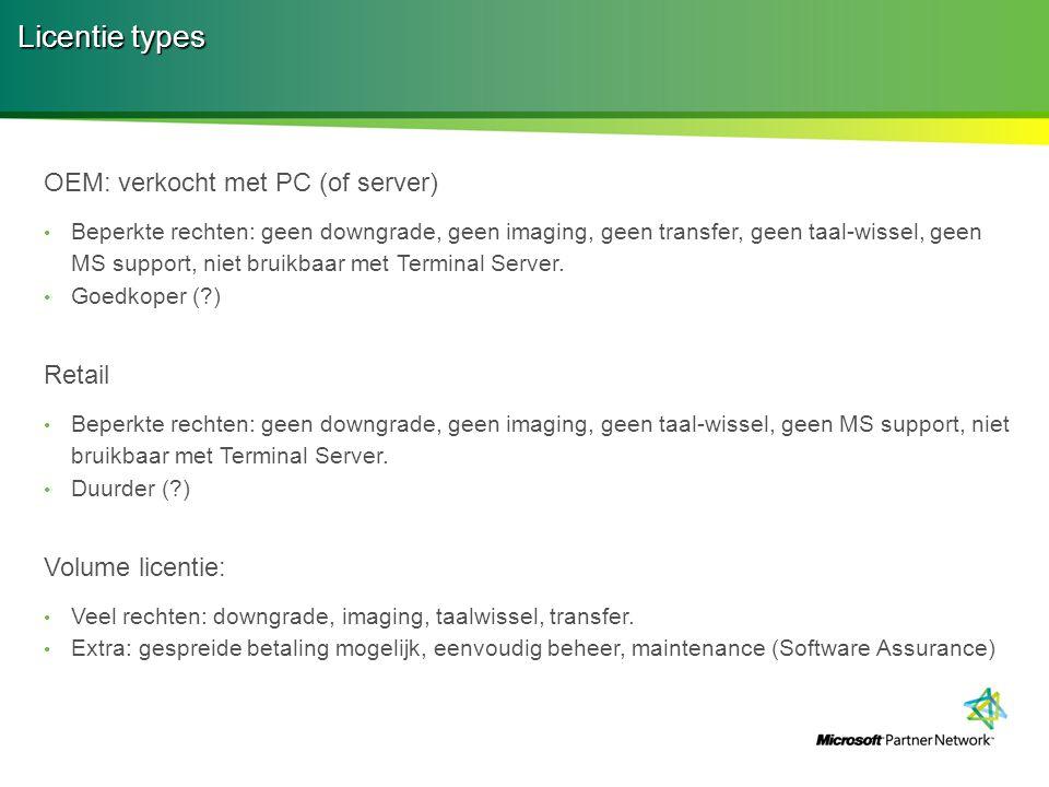 Licentie types OEM: verkocht met PC (of server) Beperkte rechten: geen downgrade, geen imaging, geen transfer, geen taal-wissel, geen MS support, niet bruikbaar met Terminal Server.