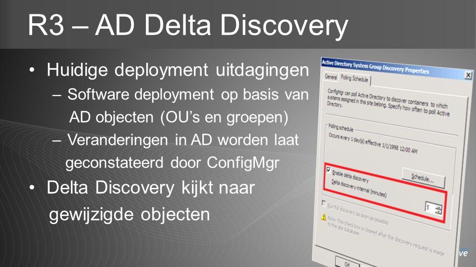 R3 – AD Delta Discovery Huidige deployment uitdagingen –Software deployment op basis van AD objecten (OU's en groepen) –Veranderingen in AD worden laat geconstateerd door ConfigMgr Delta Discovery kijkt naar gewijzigde objecten
