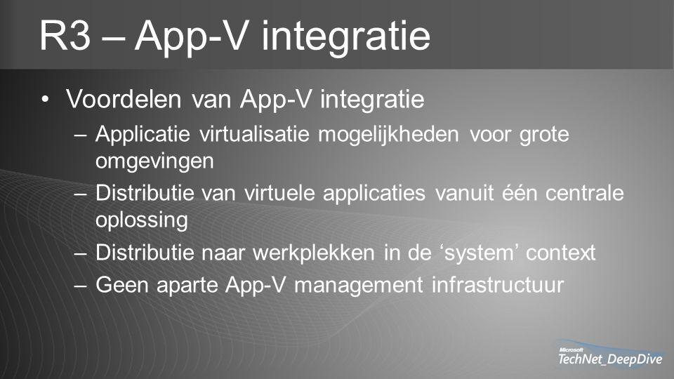 R3 – App-V integratie Voordelen van App-V integratie –Applicatie virtualisatie mogelijkheden voor grote omgevingen –Distributie van virtuele applicaties vanuit één centrale oplossing –Distributie naar werkplekken in de 'system' context –Geen aparte App-V management infrastructuur
