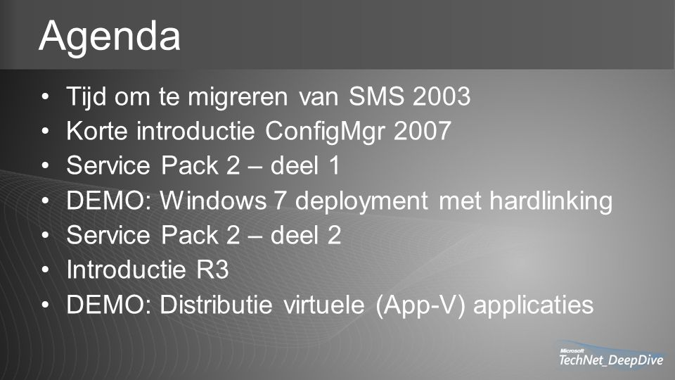 Agenda Tijd om te migreren van SMS 2003 Korte introductie ConfigMgr 2007 Service Pack 2 – deel 1 DEMO: Windows 7 deployment met hardlinking Service Pack 2 – deel 2 Introductie R3 DEMO: Distributie virtuele (App-V) applicaties