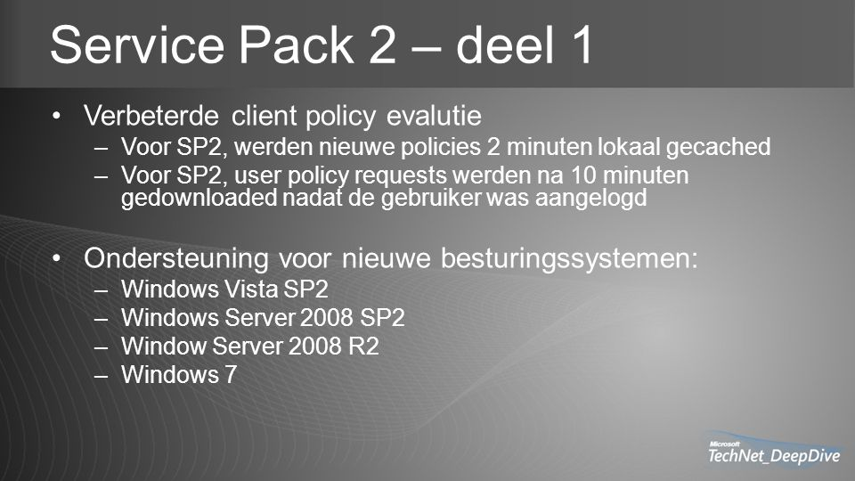 Service Pack 2 – deel 1 Verbeterde client policy evalutie –Voor SP2, werden nieuwe policies 2 minuten lokaal gecached –Voor SP2, user policy requests werden na 10 minuten gedownloaded nadat de gebruiker was aangelogd Ondersteuning voor nieuwe besturingssystemen: –Windows Vista SP2 –Windows Server 2008 SP2 –Window Server 2008 R2 –Windows 7