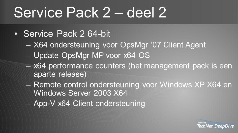 Service Pack 2 – deel 2 Service Pack 2 64-bit –X64 ondersteuning voor OpsMgr '07 Client Agent –Update OpsMgr MP voor x64 OS –x64 performance counters (het management pack is een aparte release) –Remote control ondersteuning voor Windows XP X64 en Windows Server 2003 X64 –App-V x64 Client ondersteuning