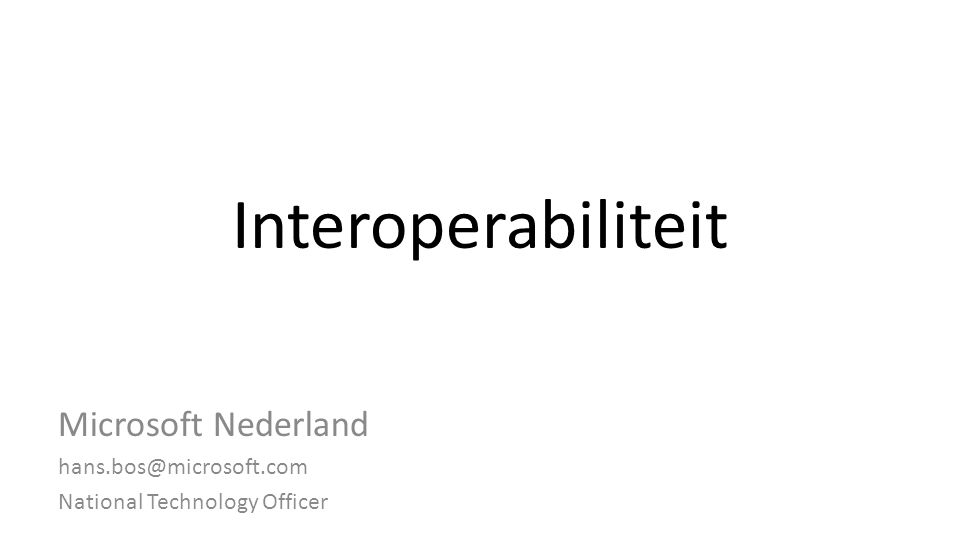 Interoperabiliteit Microsoft Nederland hans.bos@microsoft.com National Technology Officer
