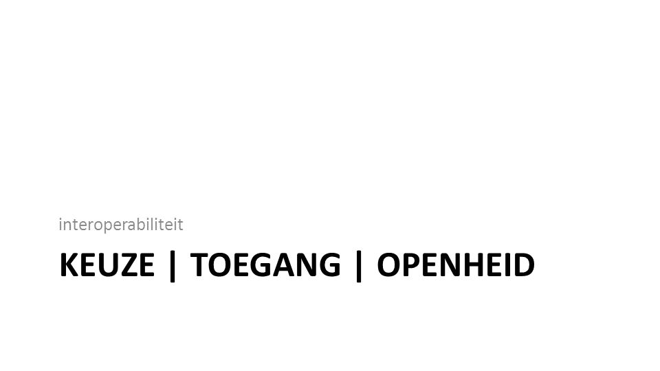 KEUZE | TOEGANG | OPENHEID interoperabiliteit