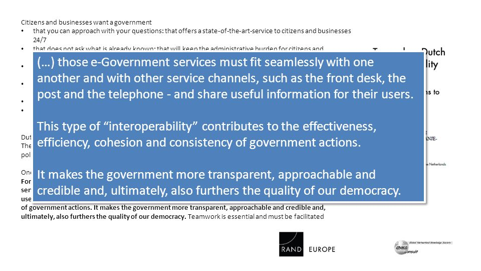 Citizens and businesses want a government that you can approach with your questions: that offers a state-of-the-art-service to citizens and businesses 24/7 that does not ask what is already known: that will keep the administrative burden for citizens and businesses to an absolute minimum that you can take seriously: that you can rely on to act decisively in the event of fraud and when upholding rules and regulations, permits and the like that knows what it is talking about: where it is clear that it develops policies based on a thoroughly informed position.