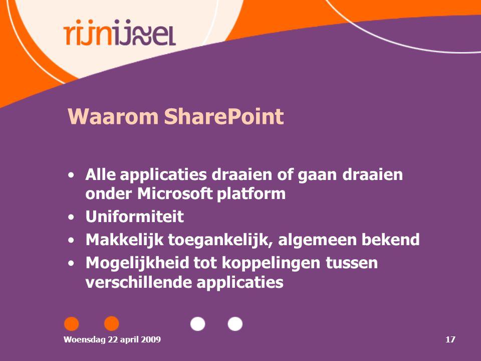 Woensdag 22 april 200917 Waarom SharePoint Alle applicaties draaien of gaan draaien onder Microsoft platform Uniformiteit Makkelijk toegankelijk, algemeen bekend Mogelijkheid tot koppelingen tussen verschillende applicaties