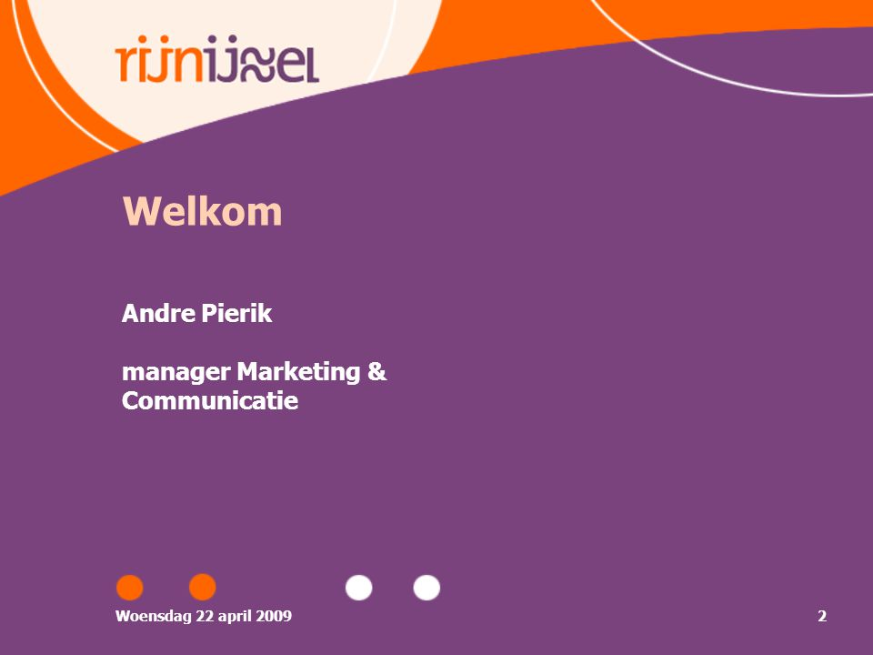 Woensdag 22 april 20092 Welkom Andre Pierik manager Marketing & Communicatie
