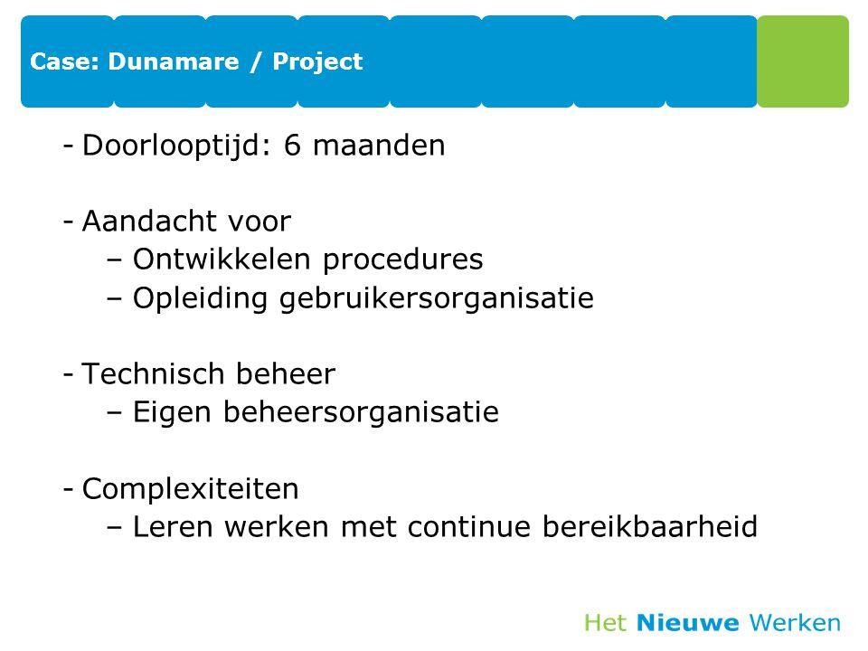 Case: Dunamare / Project -Doorlooptijd: 6 maanden -Aandacht voor –Ontwikkelen procedures –Opleiding gebruikersorganisatie -Technisch beheer –Eigen beheersorganisatie -Complexiteiten –Leren werken met continue bereikbaarheid