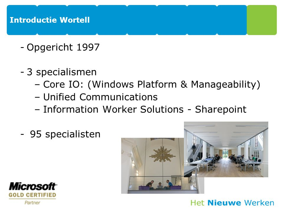 Introductie Wortell -Opgericht 1997 -3 specialismen –Core IO: (Windows Platform & Manageability) –Unified Communications –Information Worker Solutions